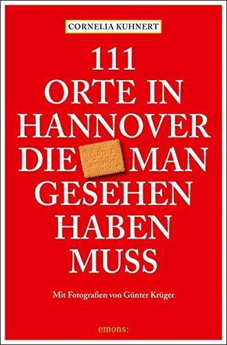 111 Orte in Hannover die man gesehen haben muss: Reiseführer